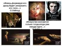 «Жизнь,формируя его душу,будет разрушать его тело…» О.Уайльд «Искусство конча...