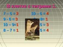 В клетке с тиграми 1. 7 – 5 = 2 10 – 6 = 4 9 - 6 = 3 9 – 8= 1 10 – 9=1 8 – 5 ...