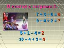 В клетке с тиграми 2. 7 + 3 – 5 = 5 9 – 4 + 2 = 7 5 + 1 – 4 = 2 10 – 4 + 3 = 9