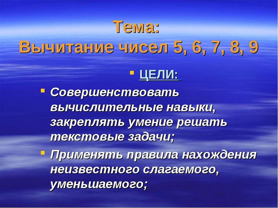 Тема: Вычитание чисел 5, 6, 7, 8, 9 ЦЕЛИ: Совершенствовать вычислительные нав...