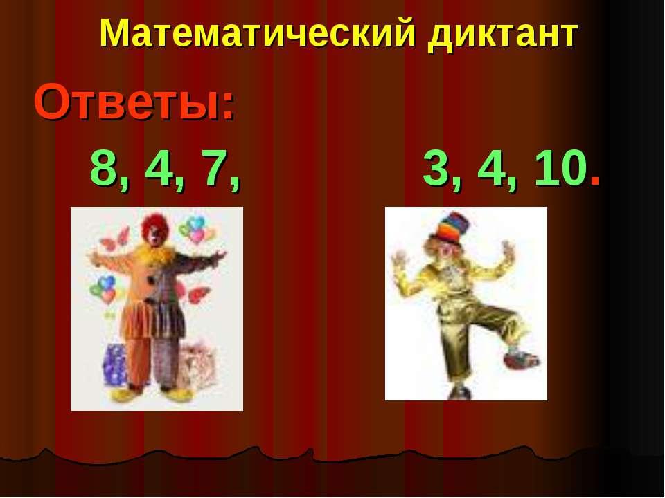 Математический диктант Ответы: 8, 4, 7, 3, 4, 10.