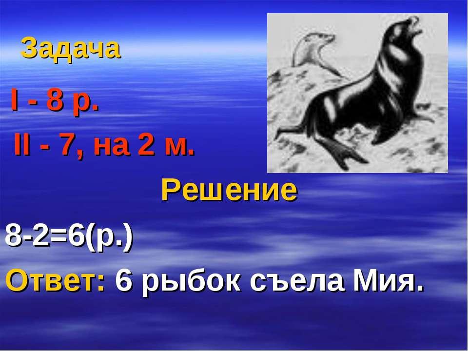 Задача І - 8 р. ІІ - 7, на 2 м. Решение 8-2=6(р.) Ответ: 6 рыбок съела Мия.