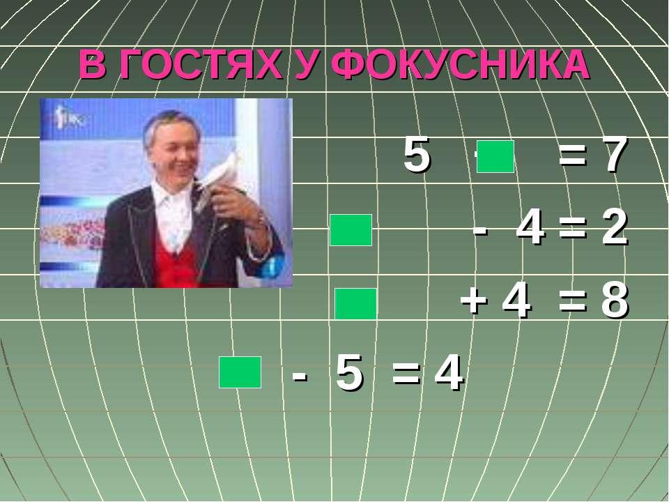 В ГОСТЯХ У ФОКУСНИКА 5 + = 7 - 4 = 2 + 4 = 8 - 5 = 4