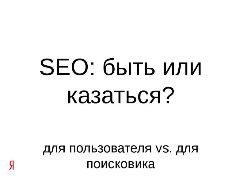 SEO: быть или казаться? для пользователя vs. для поисковика