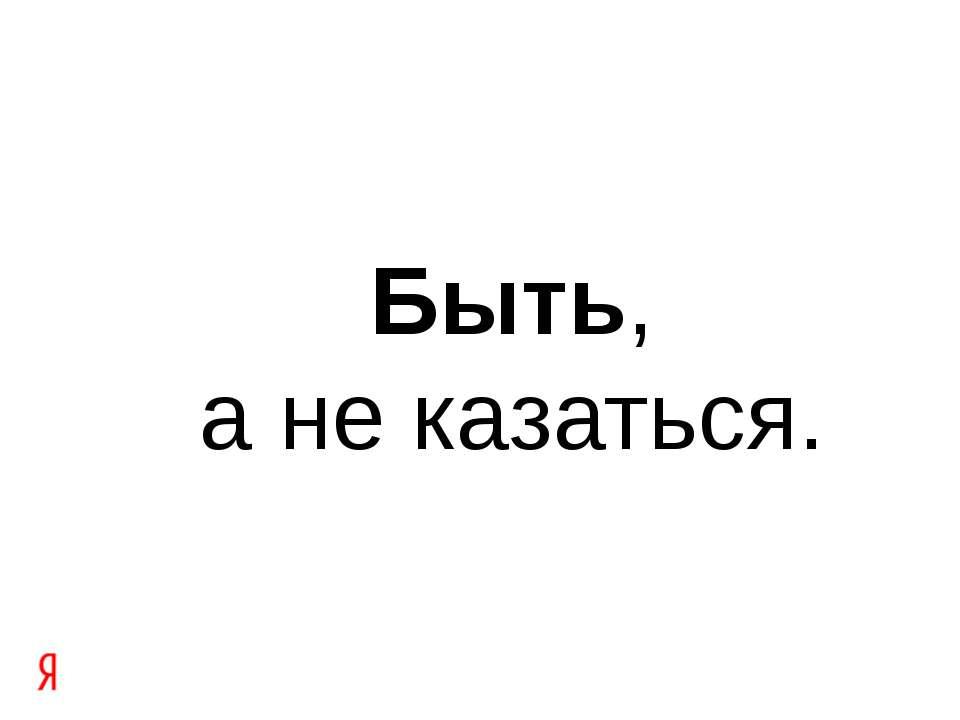 Быть, а не казаться.