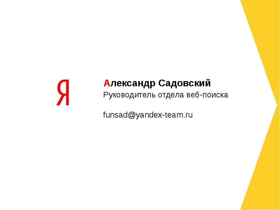 Руководитель отдела веб-поиска funsad@yandex-team.ru Александр Садовский