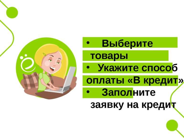 Выберите товары Укажите способ оплаты «В кредит» Заполните заявку на кредит