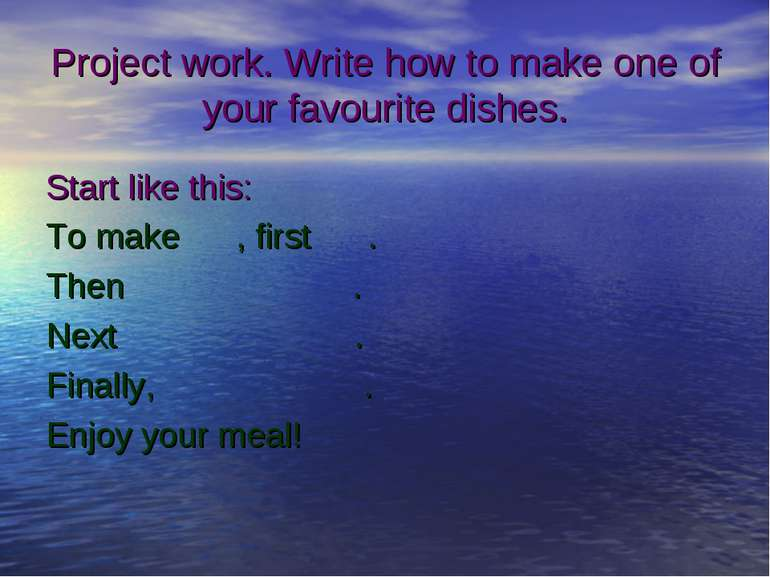 Project work. Write how to make one of your favourite dishes. Start like this...