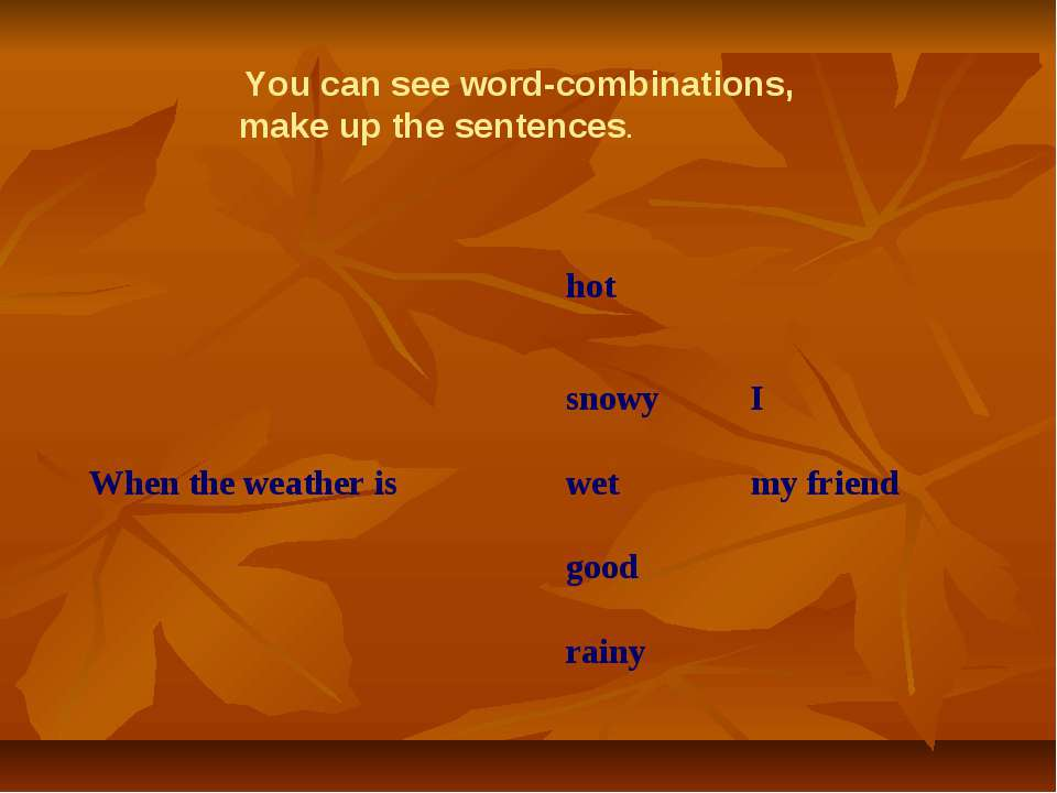 You can see word-combinations, make up the sentences. hot snowy I When the we...