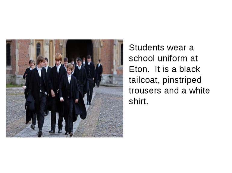 Students wear a school uniform at Eton. It is a black tailcoat, pinstriped tr...