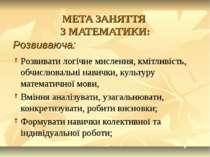 МЕТА ЗАНЯТТЯ З МАТЕМАТИКИ: Розвивати логічне мислення, кмітливість, обчислюва...