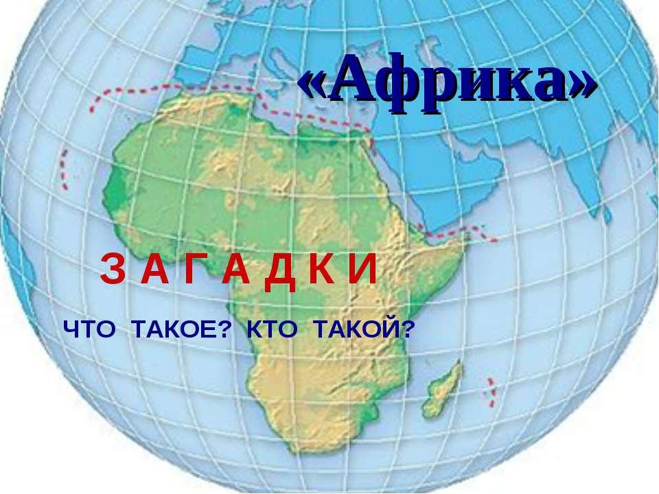 «Африка» З А Г А Д К И ЧТО ТАКОЕ? КТО ТАКОЙ? З А Г А Д К И ЧТО ТАКОЕ? КТО ТАКОЙ?