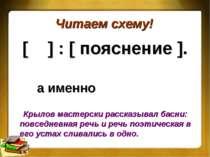Читаем схему! [ ] : [ пояснение ]. а именно Крылов мастерски рассказывал басн...