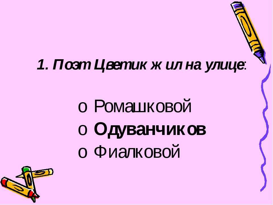 Поэт Цветик жил на улице: Ромашковой Одуванчиков Фиалковой