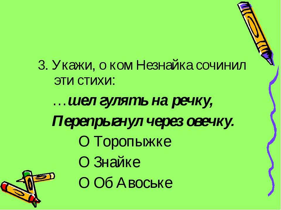 3. Укажи, о ком Незнайка сочинил эти стихи: …шел гулять на речку, Перепрыгнул...