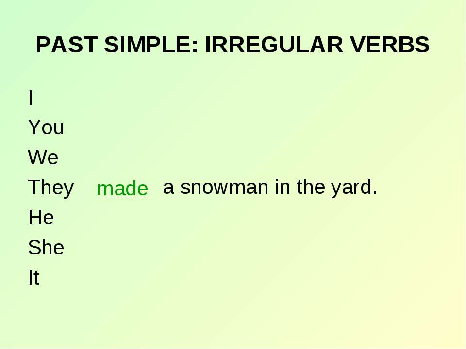 PAST SIMPLE: IRREGULAR VERBS I You We They He She It made a snowman in the yard.