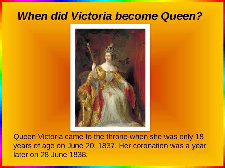 When did Victoria become Queen? Queen Victoria came to the throne when she wa...