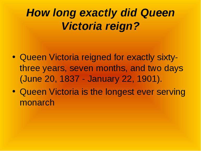 How long exactly did Queen Victoria reign? Queen Victoria reigned for exactly...