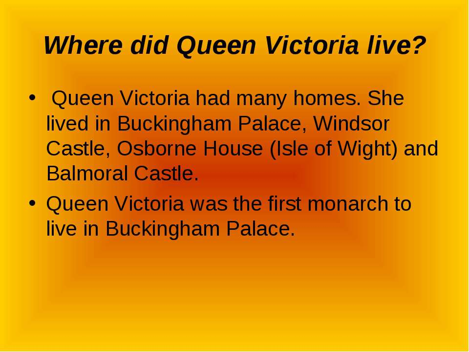 Where did Queen Victoria live? Queen Victoria had many homes. She lived in Bu...