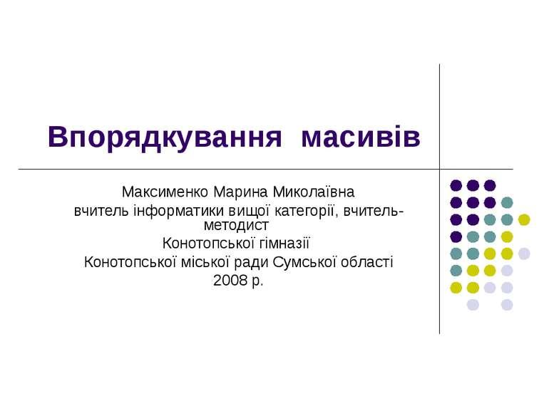 Впорядкування масивів Максименко Марина Миколаївна вчитель інформатики вищої ...