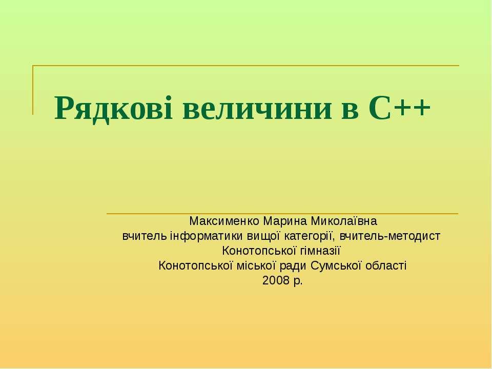 Рядкові величини в С++ Максименко Марина Миколаївна вчитель інформатики вищої...