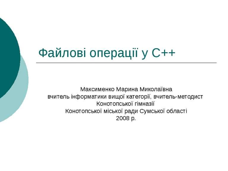 Файлові операції у С++ Максименко Марина Миколаївна вчитель інформатики вищої...