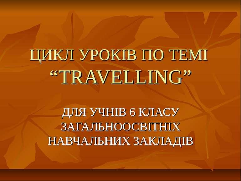 """ЦИКЛ УРОКІВ ПО ТЕМІ """"TRAVELLING"""" ДЛЯ УЧНІВ 6 КЛАСУ ЗАГАЛЬНООСВІТНІХ НАВЧАЛЬНИ..."""