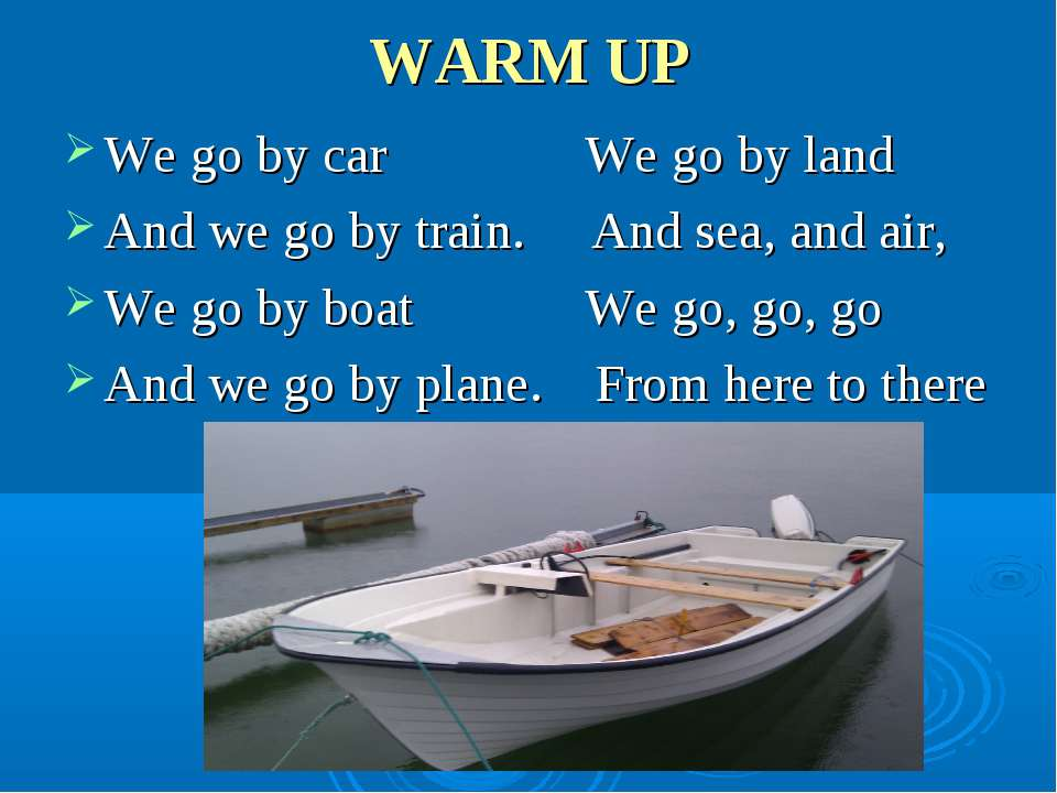 WARM UP We go by car We go by land And we go by train. And sea, and air, We g...