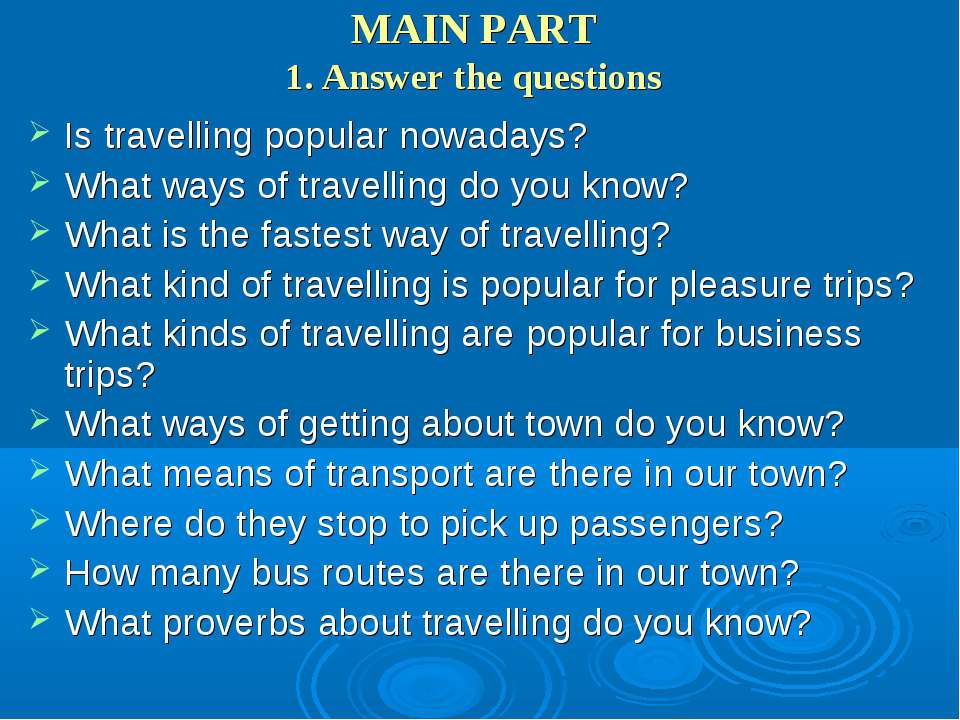 MAIN PART 1. Answer the questions Is travelling popular nowadays? What ways o...