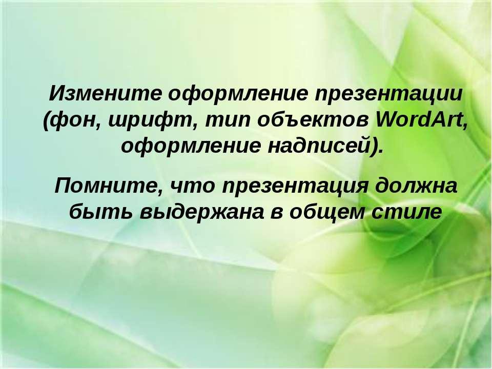 Измените оформление презентации (фон, шрифт, тип объектов WordArt, оформление...