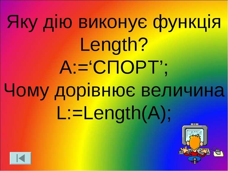 Яку дію виконує функція Length? A:='СПОРТ'; Чому дорівнює величина L:=Length(A);