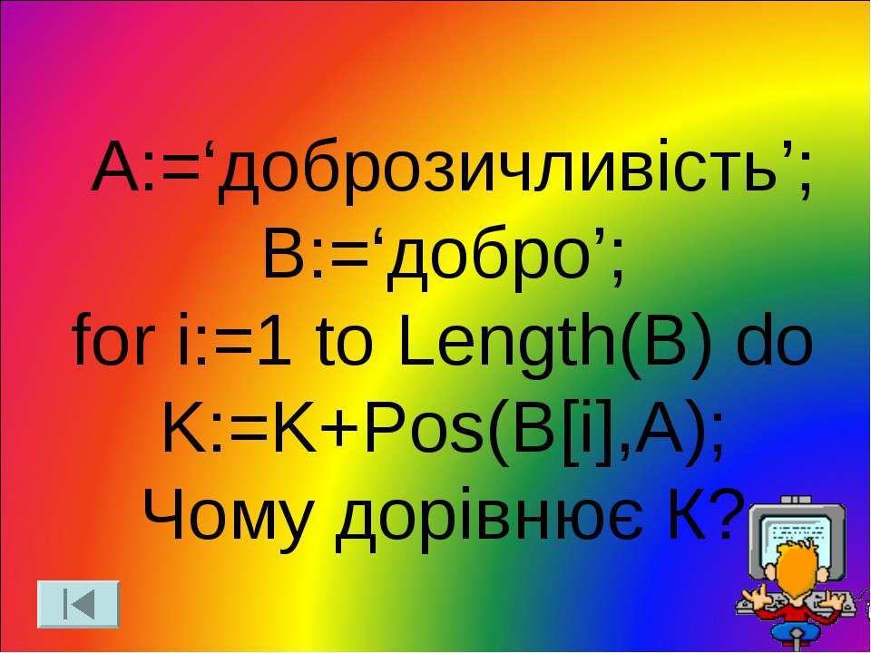 A:='доброзичливість'; B:='добро'; for i:=1 to Length(B) do K:=K+Pos(B[i],A); ...