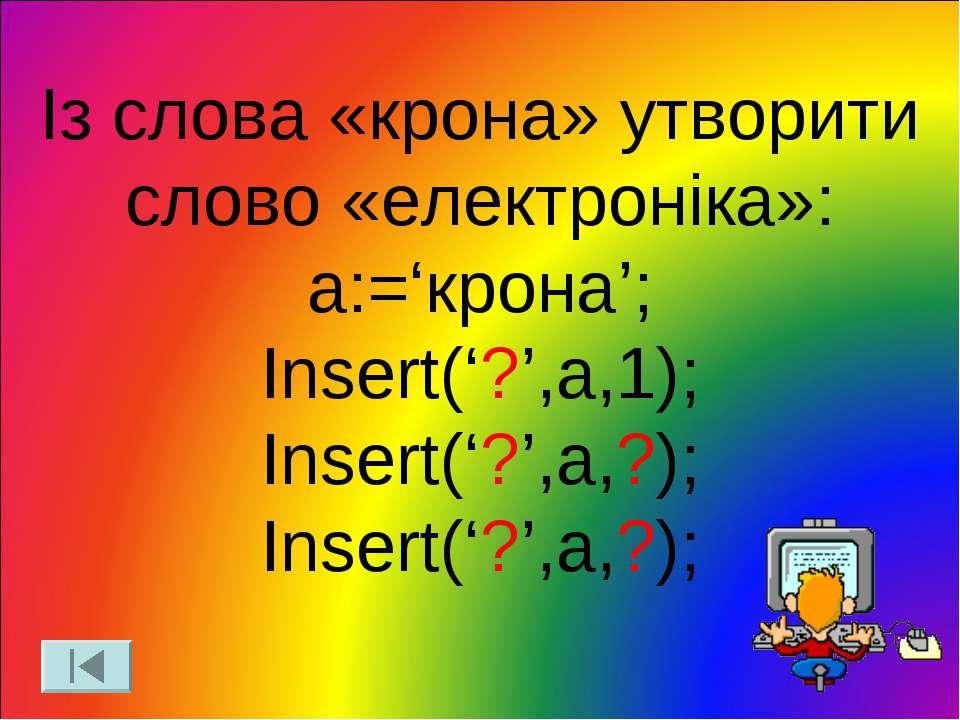 Із слова «крона» утворити слово «електроніка»: a:='крона'; Insert('?',a,1); I...