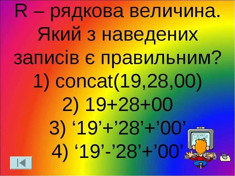R – рядкова величина. Який з наведених записів є правильним? 1) concat(19,28,...