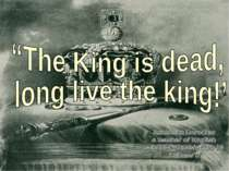 """The King is dead, long live the king!''"