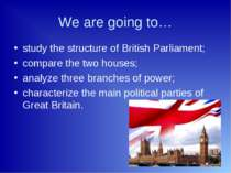 We are going to… study the structure of British Parliament; compare the two h...