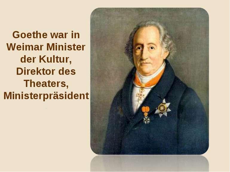 Goethe war in Weimar Minister der Kultur, Direktor des Theaters, Ministerpräs...