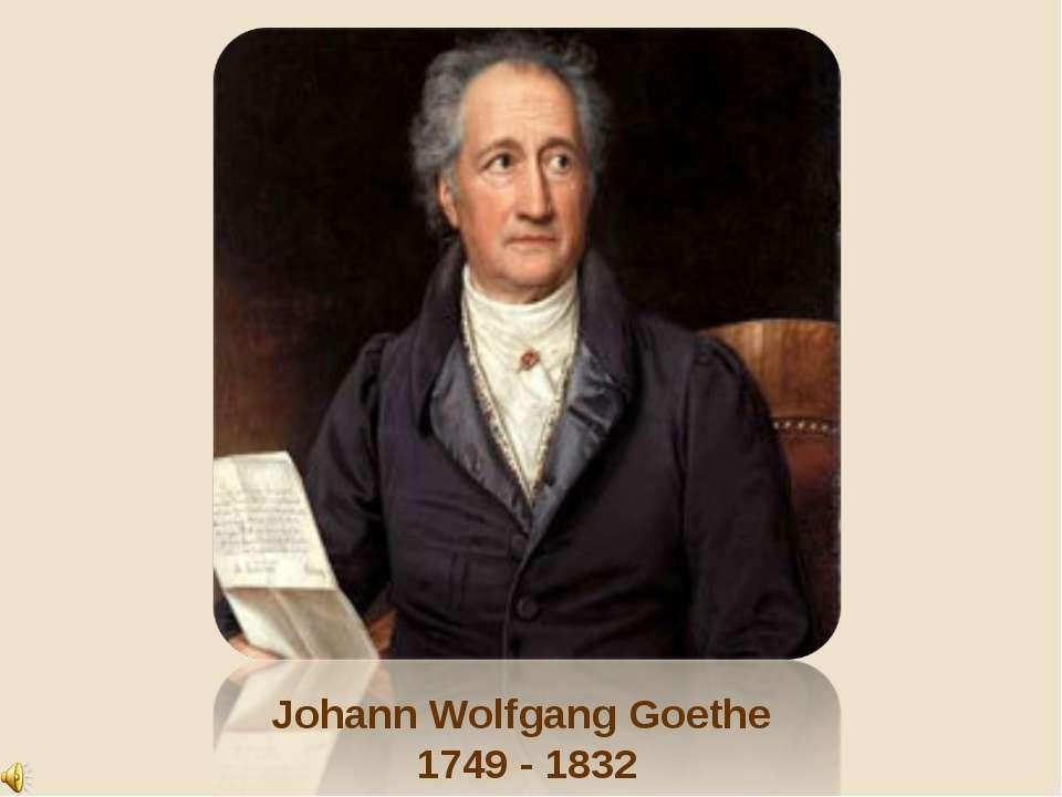 Johann Wolfgang Goethe 1749 - 1832