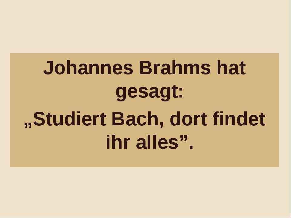 """Johannes Brahms hat gesagt: """"Studiert Bach, dort findet ihr alles""""."""