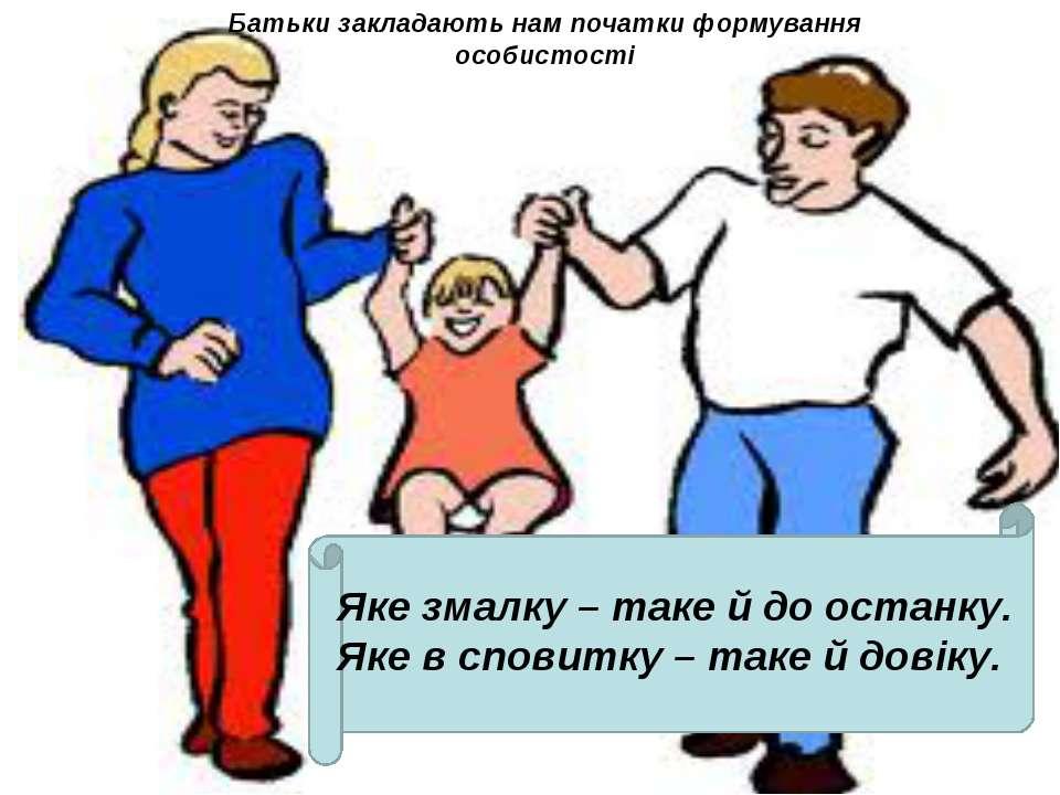 Батьки закладають нам початки формування особистості Яке змалку – таке й до о...