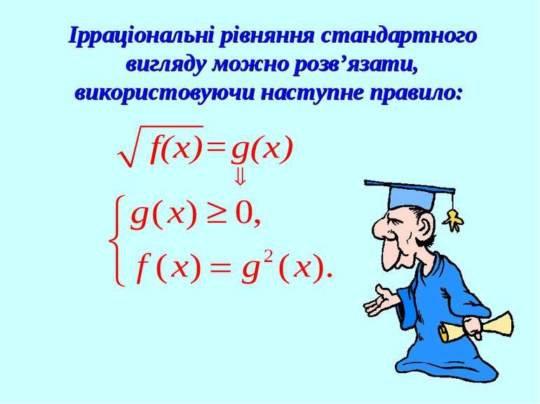 Ірраціональні рівняння стандартного вигляду можно розв'язати, використовуючи ...