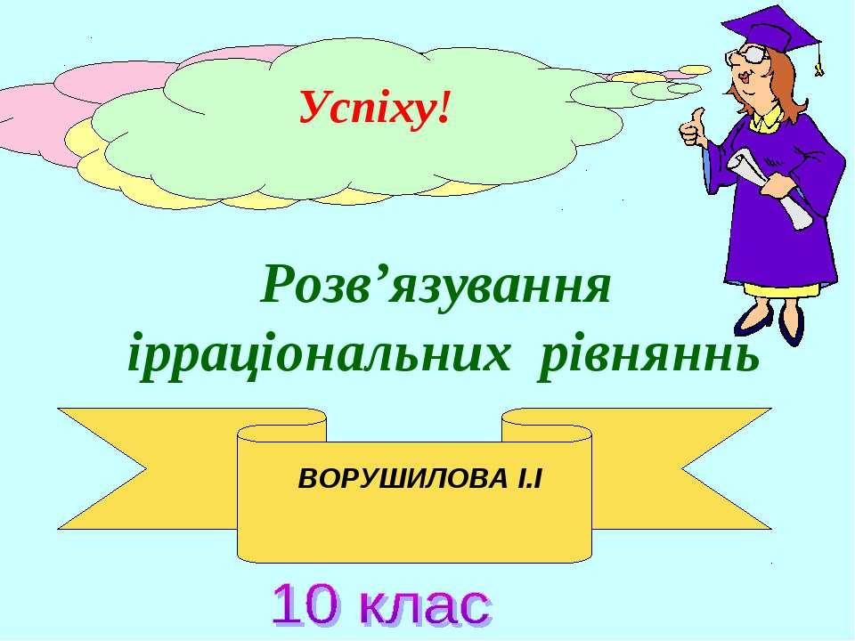 Розв'язування ірраціональних рівняннь Успіху! ВОРУШИЛОВА І.І