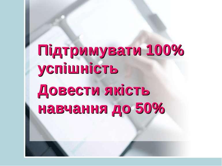 Підтримувати 100% успішність Довести якість навчання до 50%