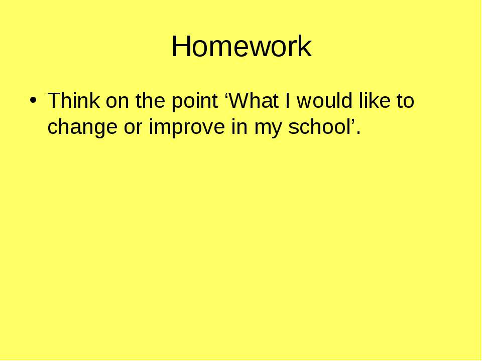 Homework Think on the point 'What I would like to change or improve in my sch...
