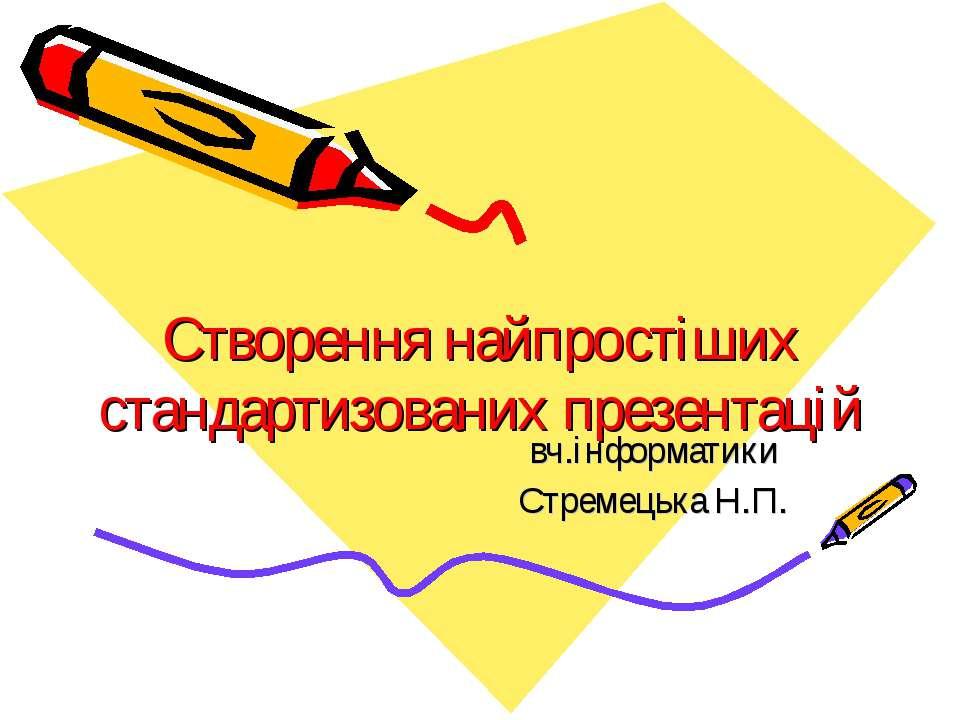 Створення найпростіших стандартизованих презентацій вч.інформатики Стремецька...