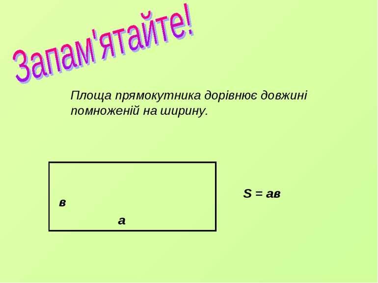 Площа прямокутника дорівнює довжині помноженій на ширину. S = ав в а
