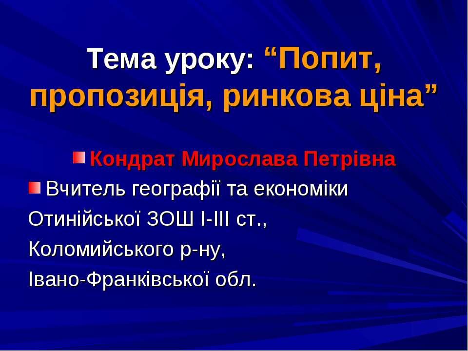 """Тема уроку: """"Попит, пропозиція, ринкова ціна"""" Кондрат Мирослава Петрівна Вчит..."""