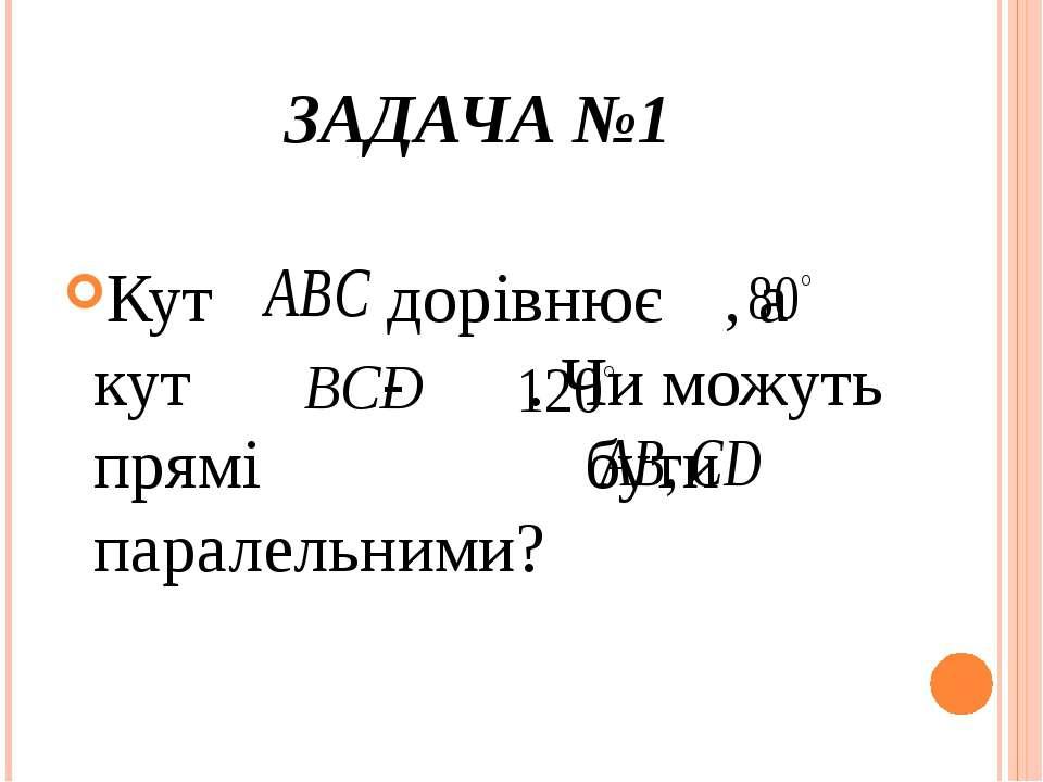 ЗАДАЧА №1 Кут дорівнює , а кут - . Чи можуть прямі бути паралельними? Відпові...