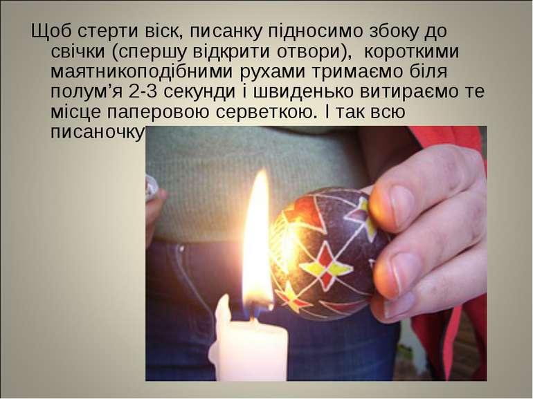 Щоб стерти віск, писанку підносимо збоку до свічки (спершу відкрити отвори), ...