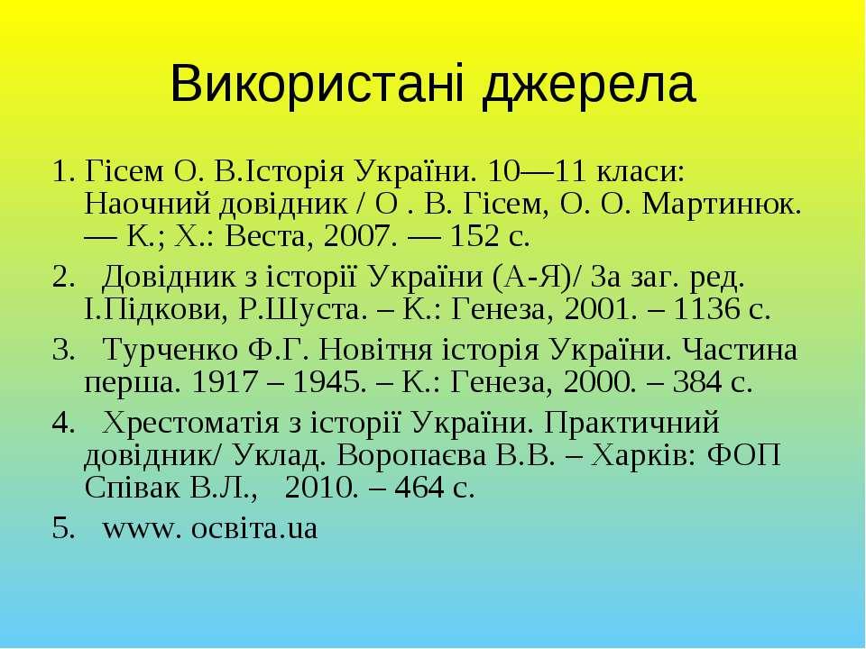 Використані джерела 1. Гісем О. В.Історія України. 10—11 класи: Наочний довід...